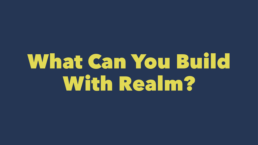 What Can You Build With Realm?