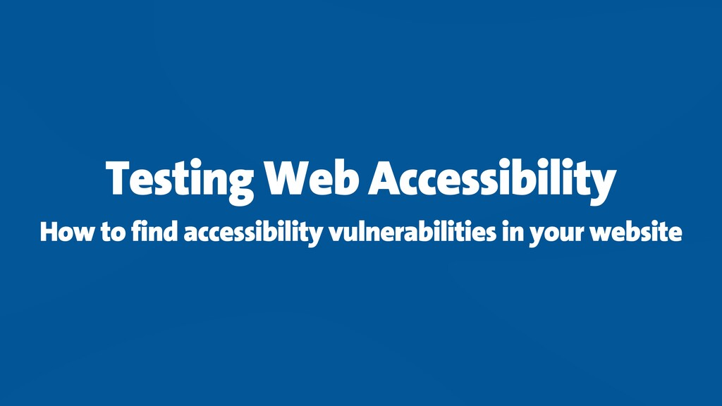 Testing Web Accessibility How to find accessibi...