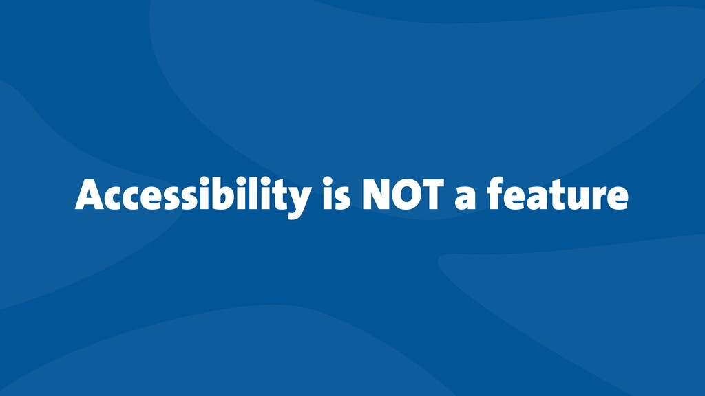 Accessibility is NOT a feature