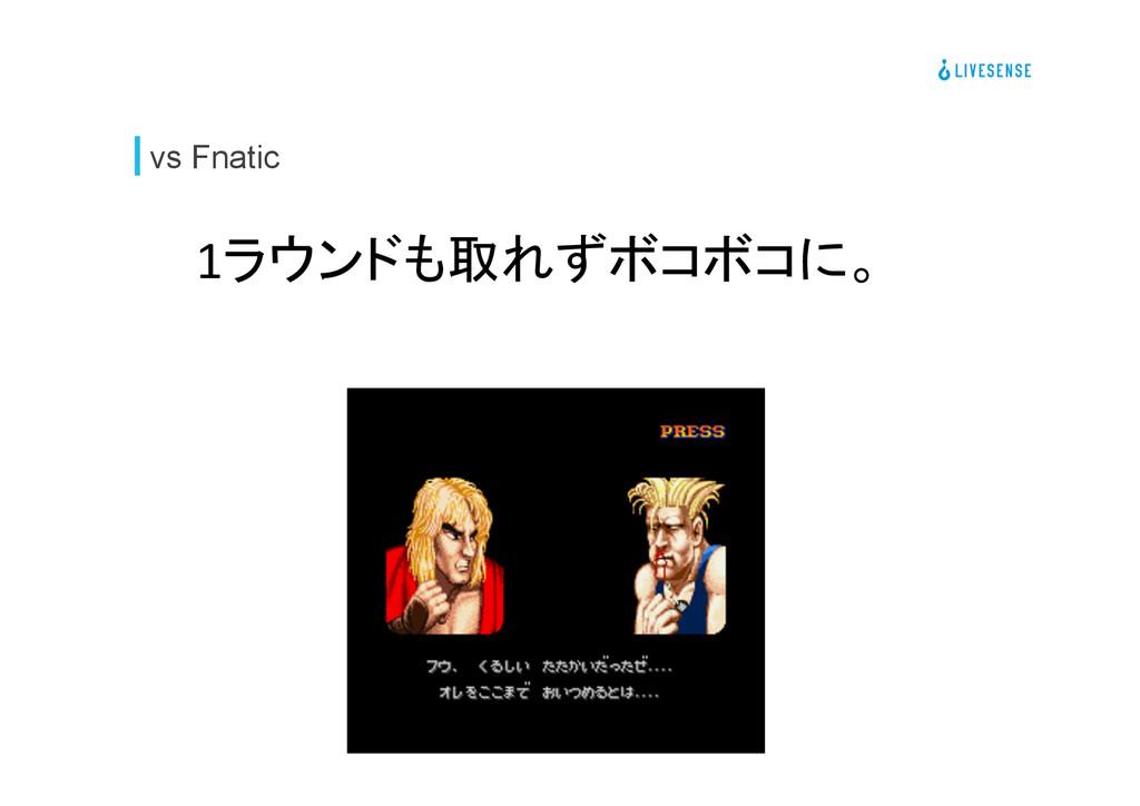 vs Fnatic 1ラウンドも取れずボコボコに。