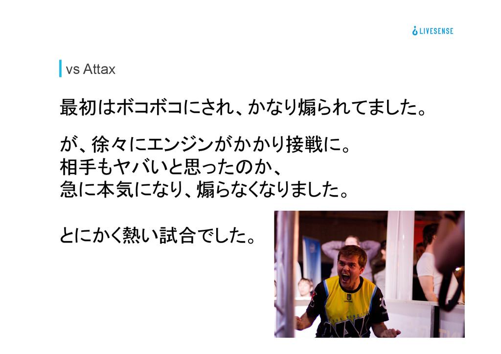 vs Attax 最初はボコボコにされ、かなり煽られてました。  が、徐々にエンジンがか...