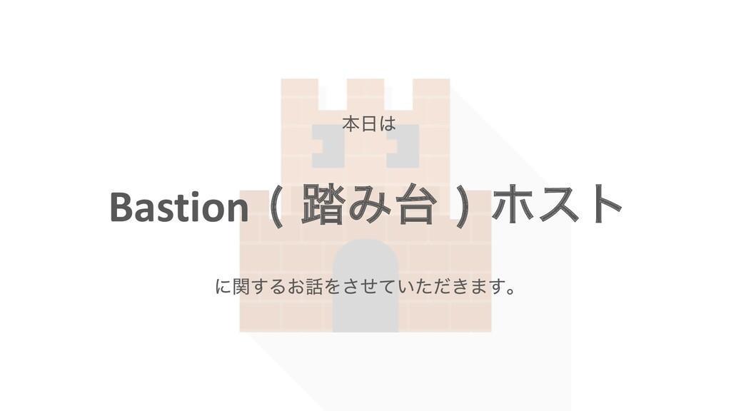 Bastion ౿Έ  ϗετ ຊ ʹؔ͢Δ͓Λ͍͖ͤͯͨͩ͞·͢ɻ