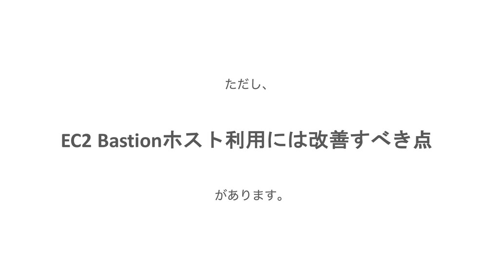 EC2 Bastionホスト利用には改善すべき点 ͨͩ͠ɺ ͕͋Γ·͢ɻ