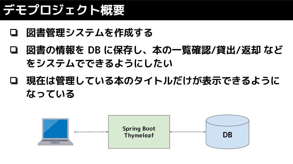 デモプロジェクト概要 ❏ 図書管理システムを作成する ❏ 図書の情報を DB に保存し、本の一...