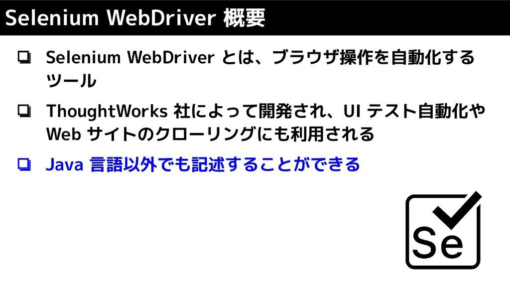 ❏ Selenium WebDriver とは、ブラウザ操作を自動化する ツール ❏ Thou...