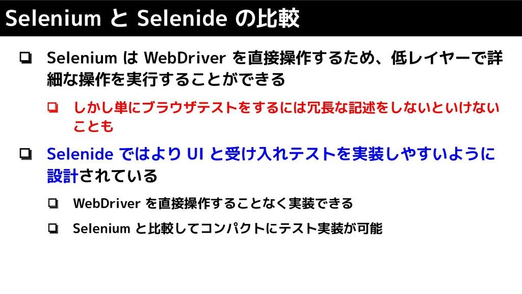❏ Selenium は WebDriver を直接操作するため、低レイヤーで詳 細な操作を実...