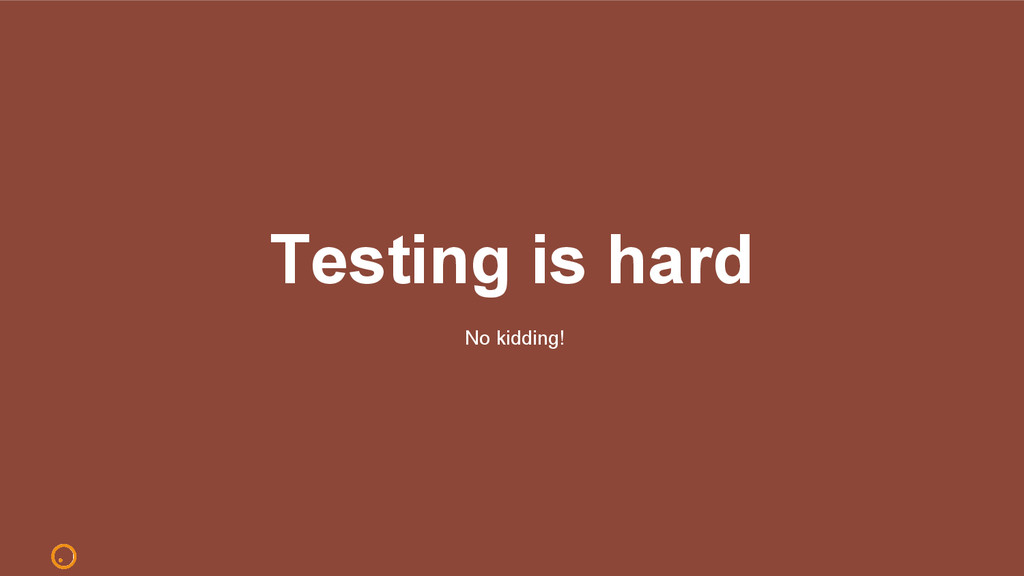 Testing is hard No kidding!