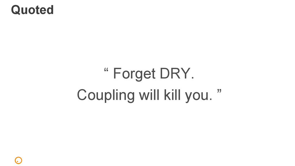 "Quoted "" Forget DRY. Coupling will kill you. """