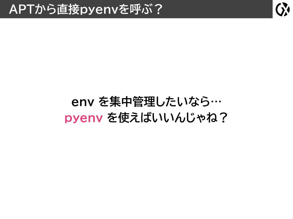 APTから直接pyenvを呼ぶ? env を集中管理したいなら… pyenv を使えばいいん...