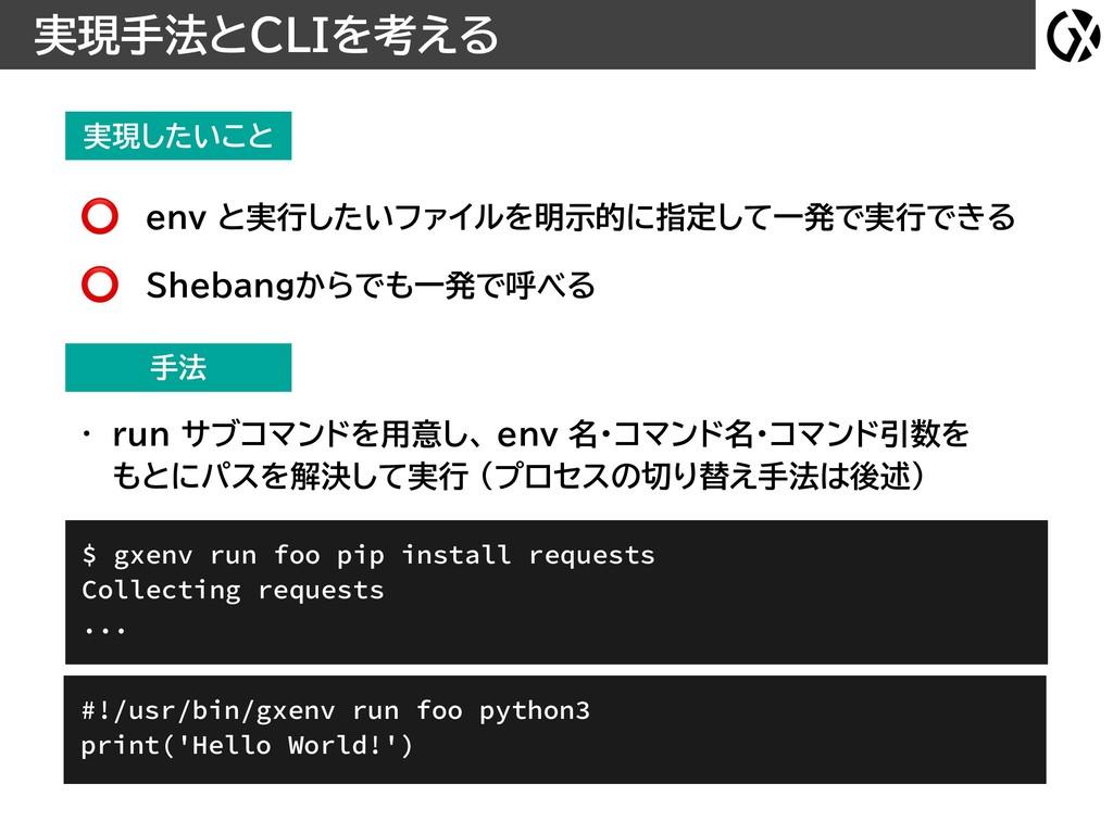 実現したいこと 実現手法とCLIを考える $ gxenv run foo pip instal...