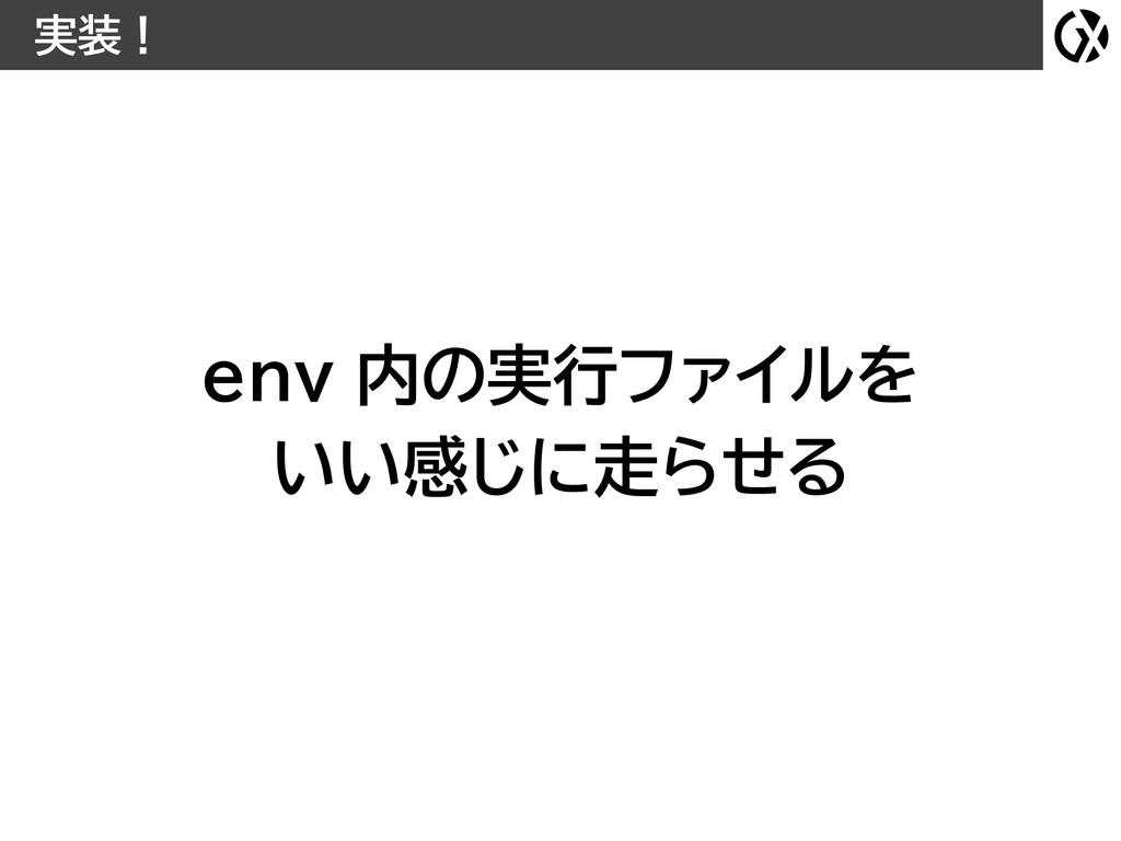 実装! env 内の実行ファイルを いい感じに走らせる