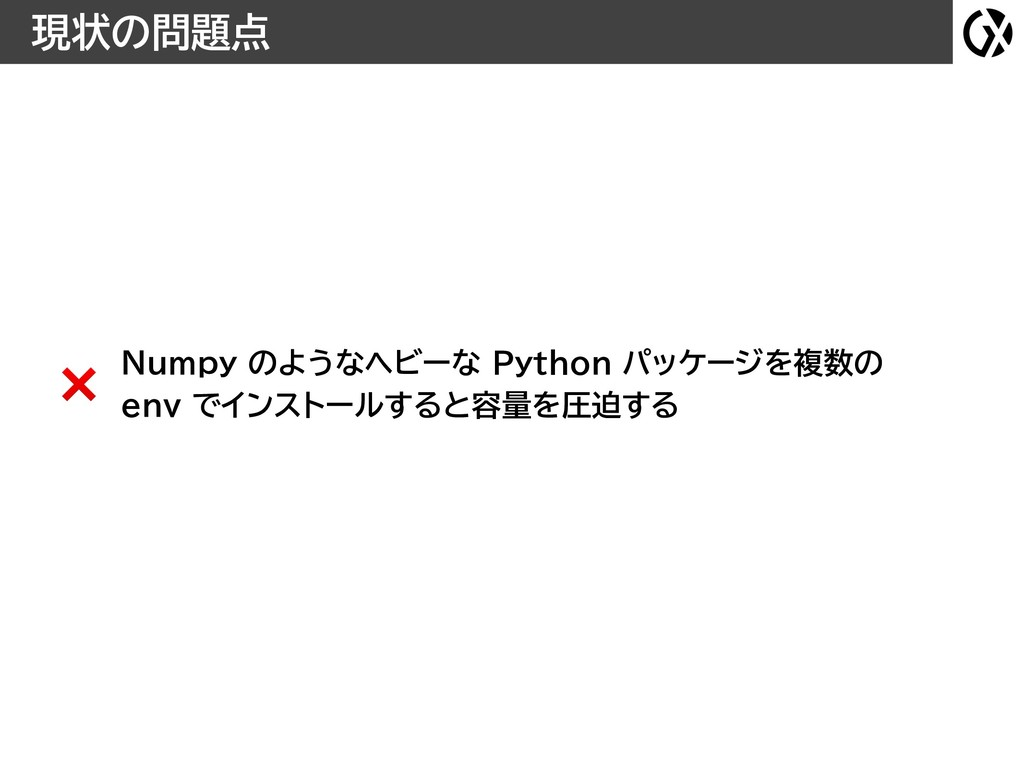現状の問題点 Numpy のようなヘビーな Python パッケージを複数の env でインス...