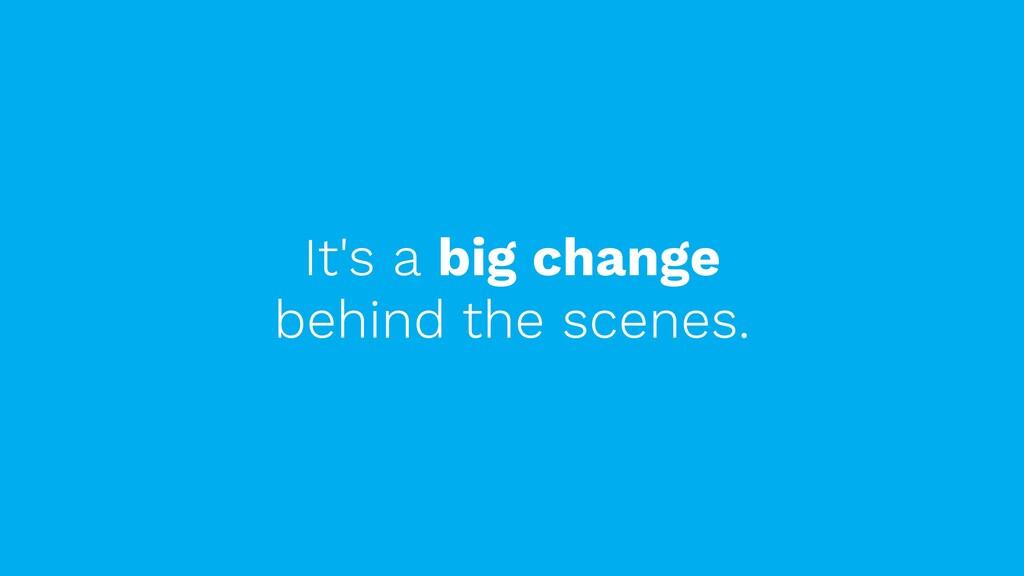 It's a big change behind the scenes.