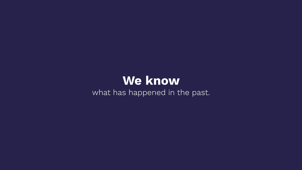We know what has happened in the past.