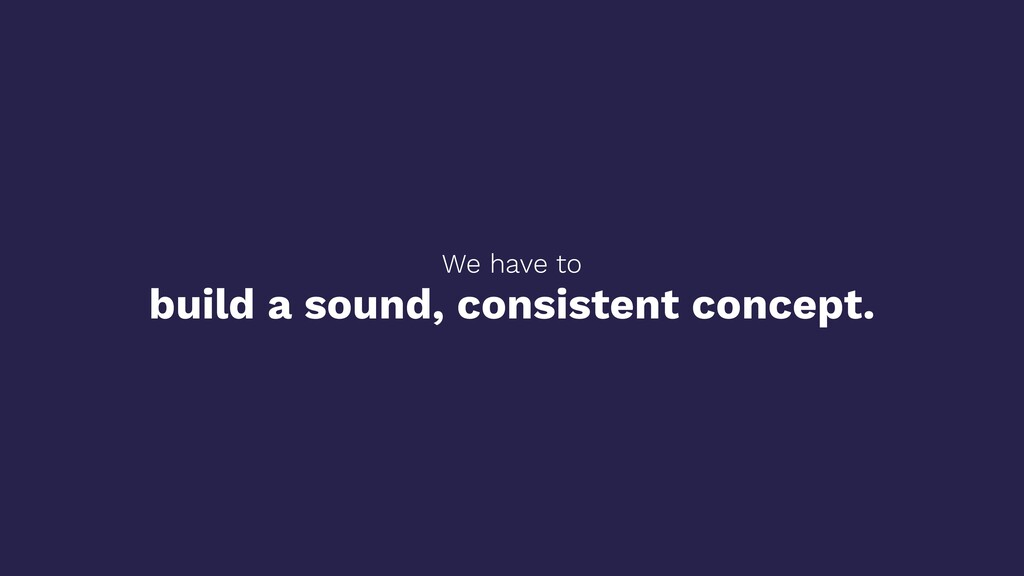 We have to build a sound, consistent concept.