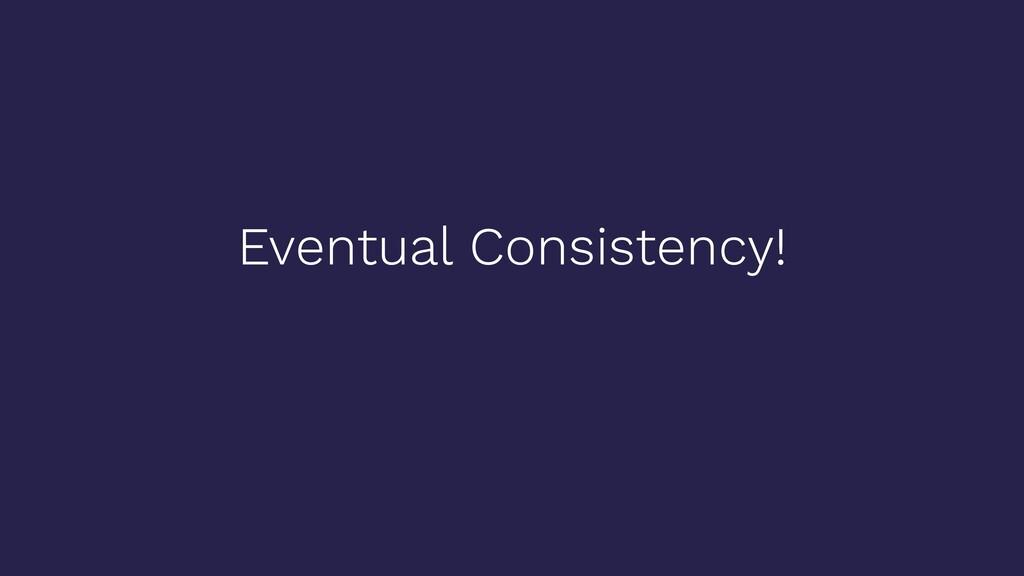 Eventual Consistency!