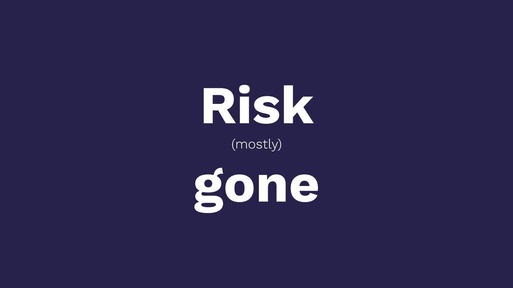 Risk (mostly) gone