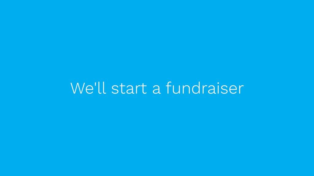 We'll start a fundraiser