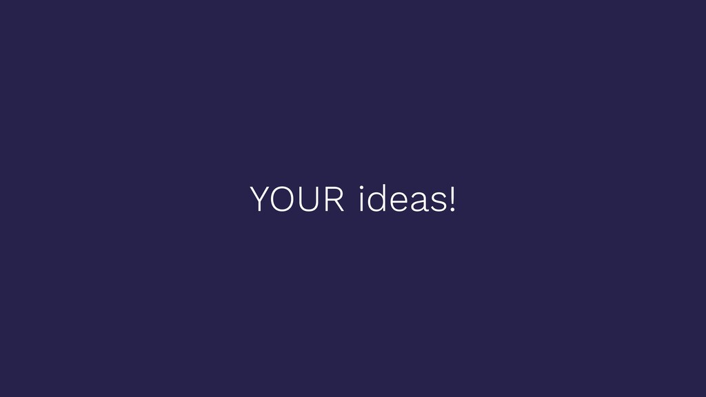 YOUR ideas!