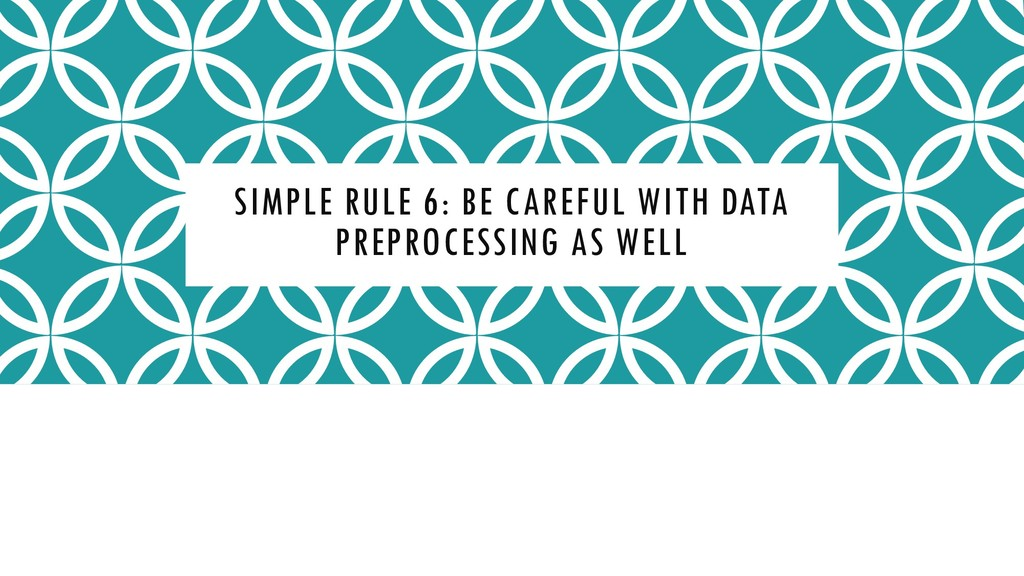 SIMPLE RULE 6: BE CAREFUL WITH DATA PREPROCESSI...