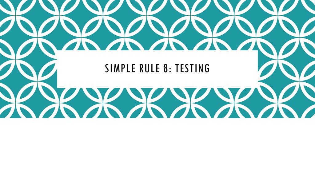 SIMPLE RULE 8: TESTING