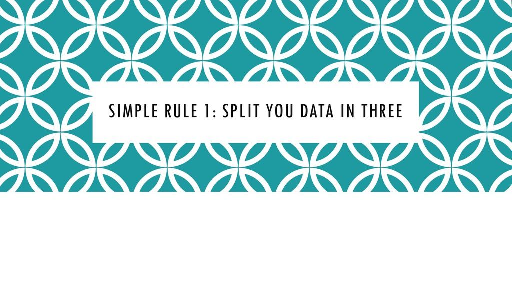 SIMPLE RULE 1: SPLIT YOU DATA IN THREE