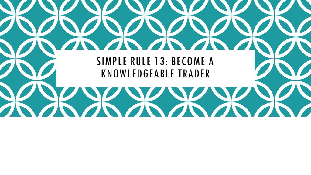 SIMPLE RULE 13: BECOME A KNOWLEDGEABLE TRADER