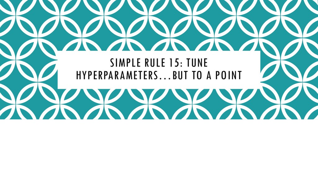 SIMPLE RULE 15: TUNE HYPERPARAMETERS…BUT TO A P...