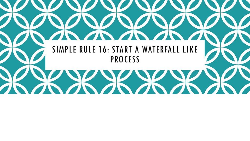 SIMPLE RULE 16: START A WATERFALL LIKE PROCESS