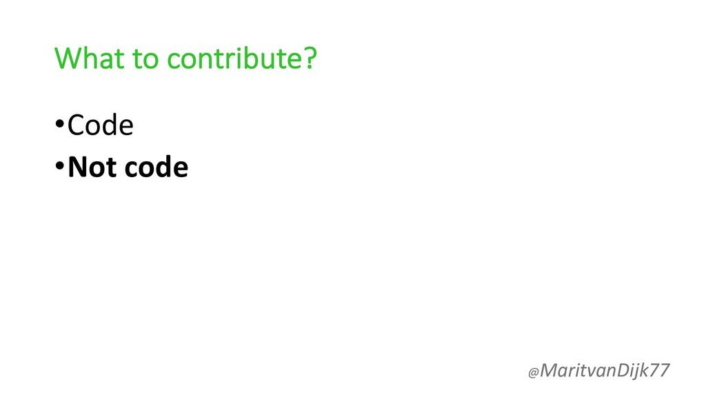 What to contribute? •Code •Not code @MaritvanDi...