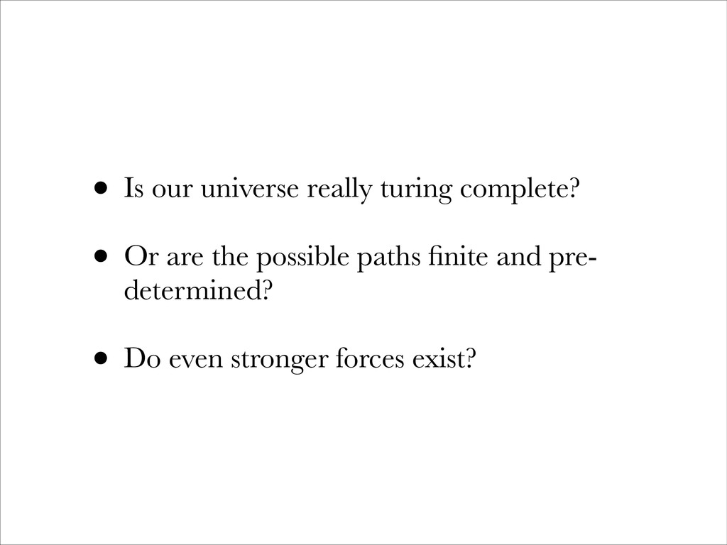 • Is our universe really turing complete? • Or ...
