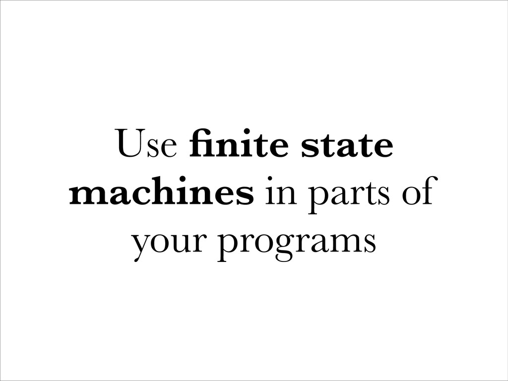 Use finite state machines in parts of your progr...