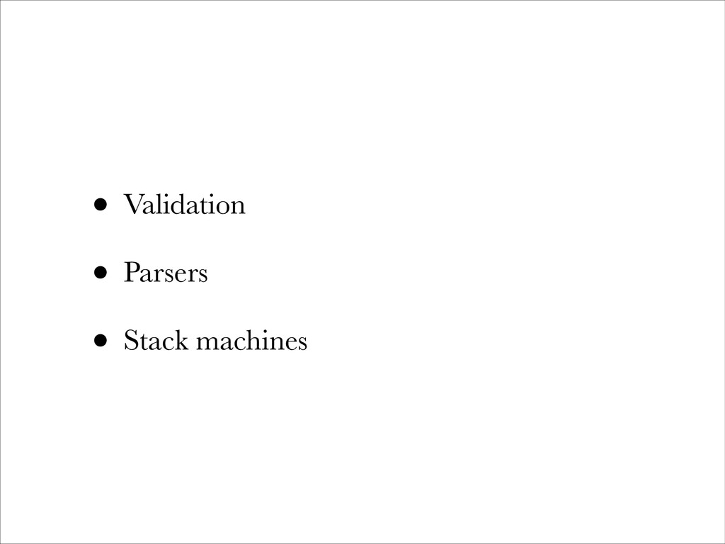 • Validation • Parsers • Stack machines