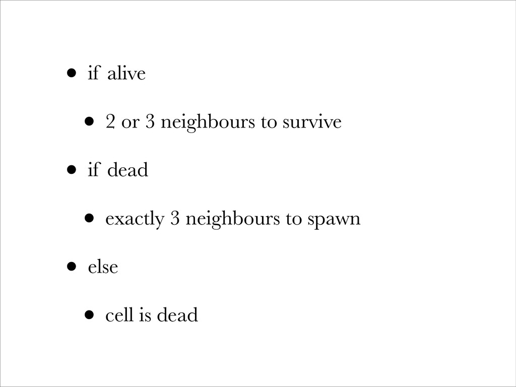 • if alive • 2 or 3 neighbours to survive • if ...