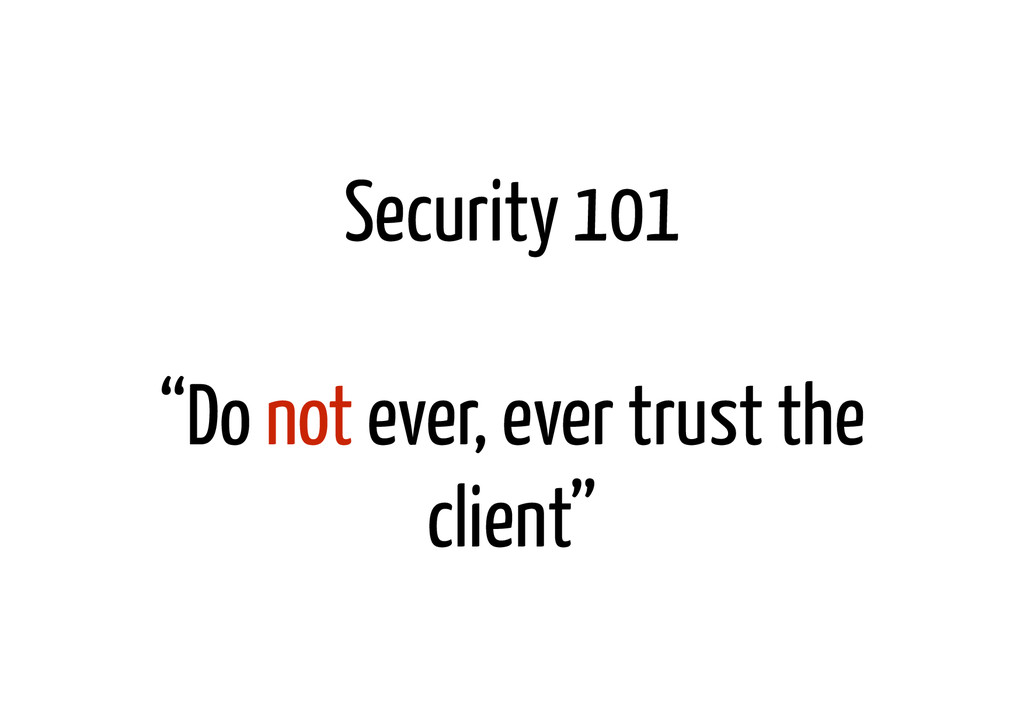 "Security 101 ! ""Do not ever, ever trust the cli..."
