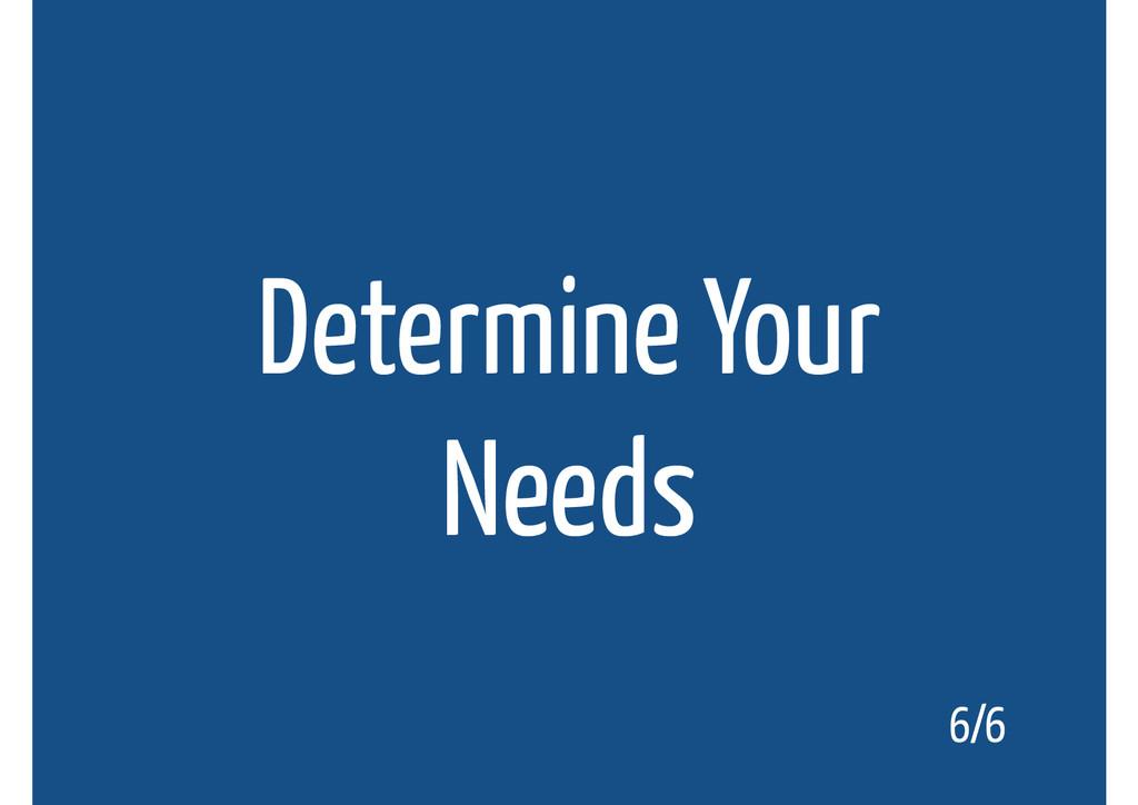 Determine Your Needs 6/6