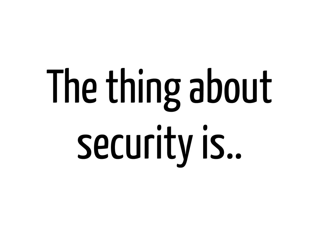 The thing about security is..