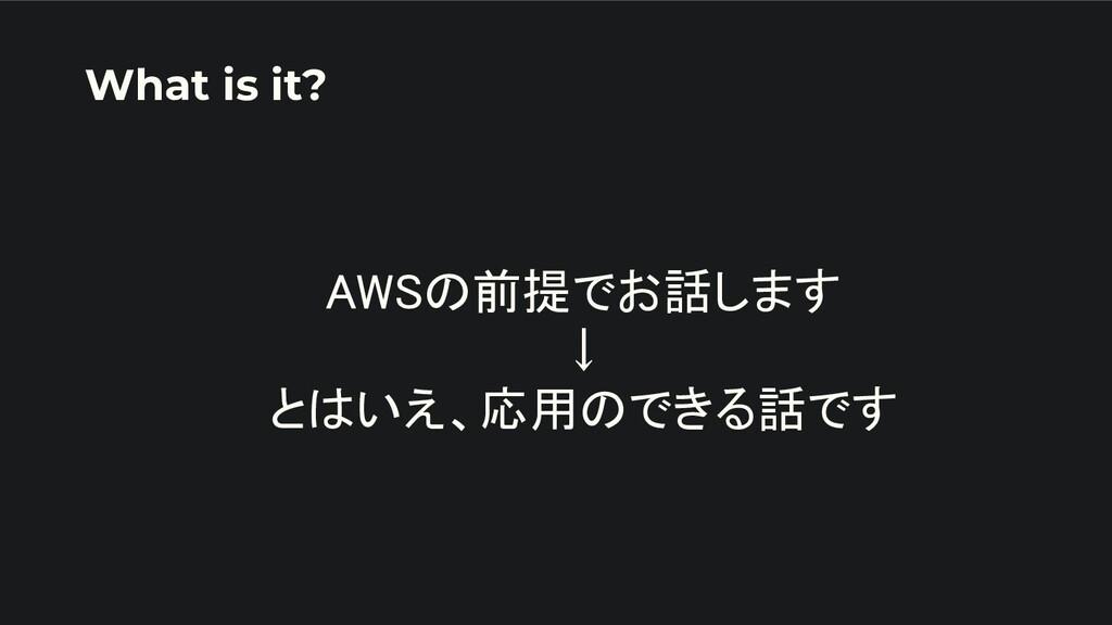 AWSの前提でお話します ↓ とはいえ、応用のできる話です What is it?