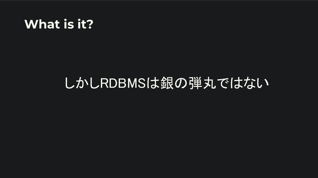 しかしRDBMSは銀の弾丸ではない   What is it?