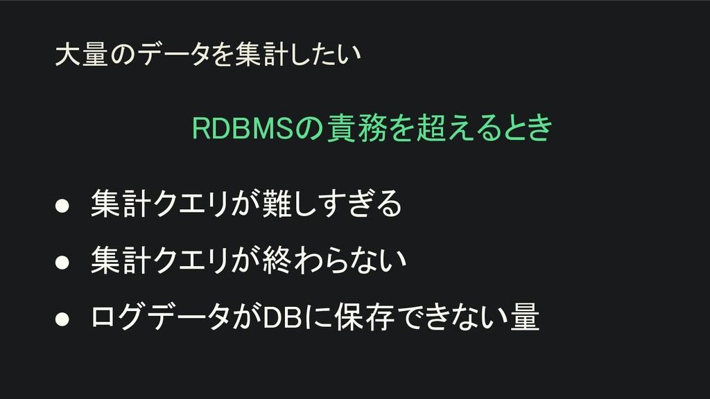 RDBMSの責務を超えるとき  ● 集計クエリが難しすぎる ● 集計クエリが終わらない...