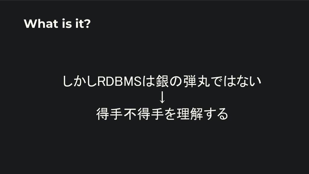 しかしRDBMSは銀の弾丸ではない ↓ 得手不得手を理解する What is it?