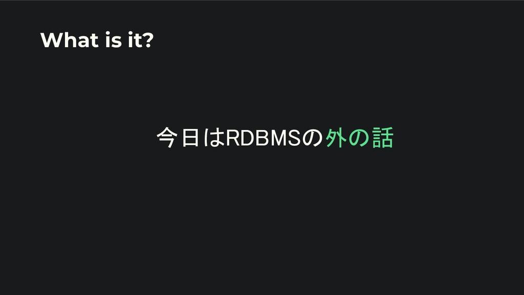 今日はRDBMSの外の話   What is it?