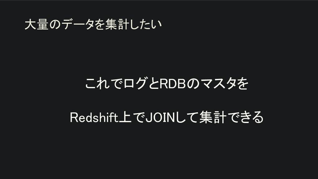 これでログとRDBのマスタを  Redshift上でJOINして集計できる 大量のデータ...
