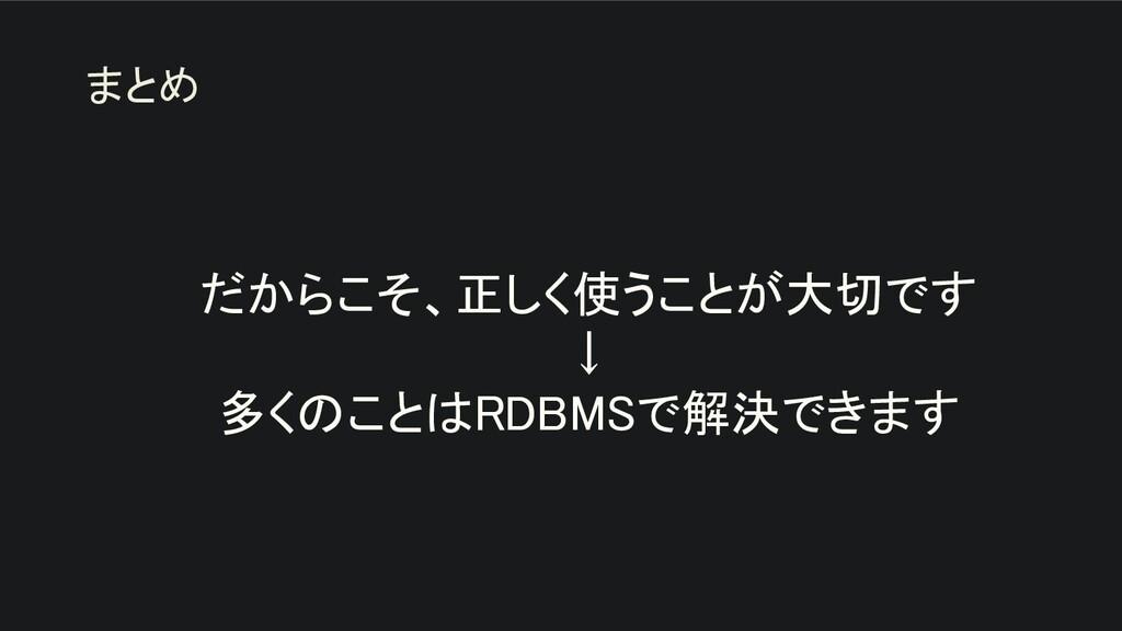 だからこそ、正しく使うことが大切です ↓ 多くのことはRDBMSで解決できます まとめ