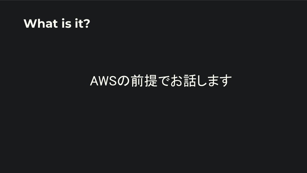AWSの前提でお話します   What is it?