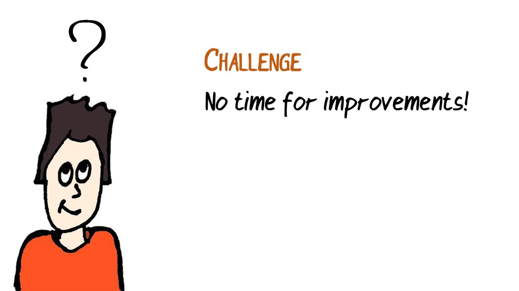 CHALLENGE No time for improvements!