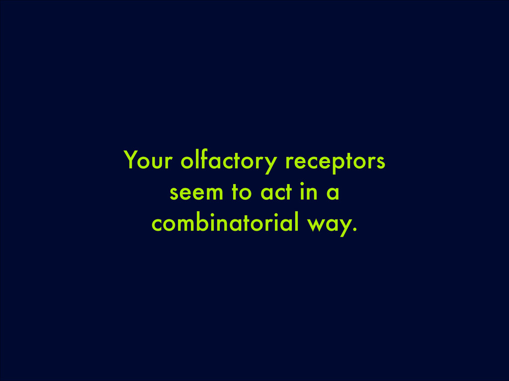 Your olfactory receptors seem to act in a combi...