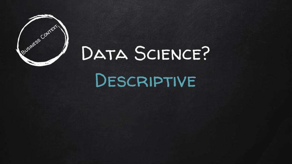 Data Science? Descriptive Business Context