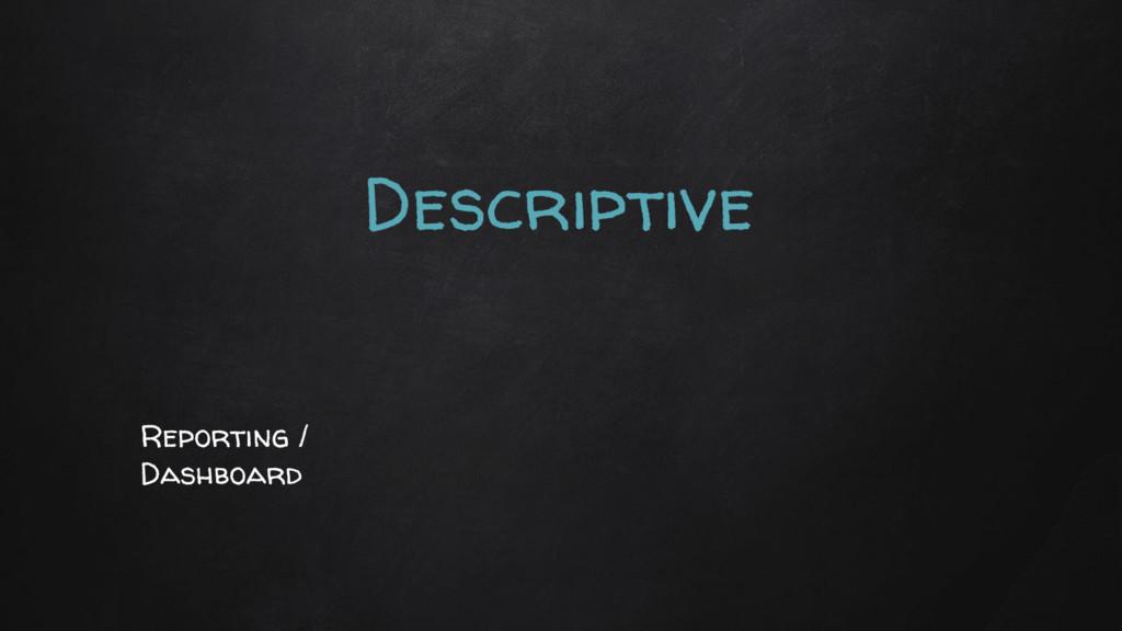 Descriptive Reporting / Dashboard