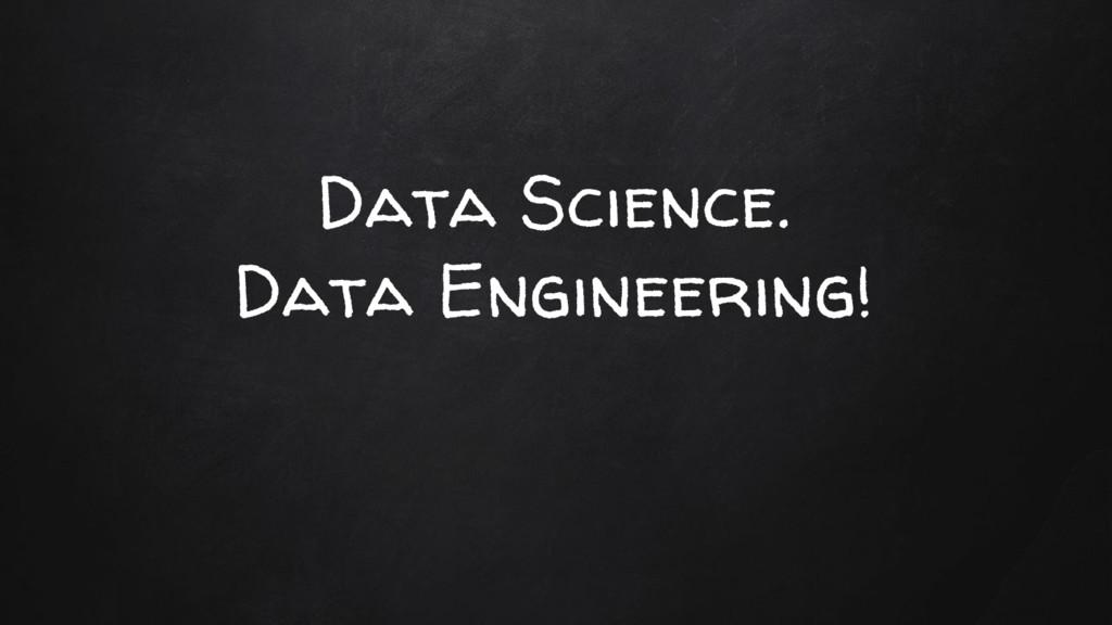 Data Science. Data Engineering!